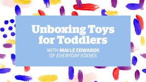 Unboxing Toys for Toddlers with Mai Le Edwards of Everyday Eddies